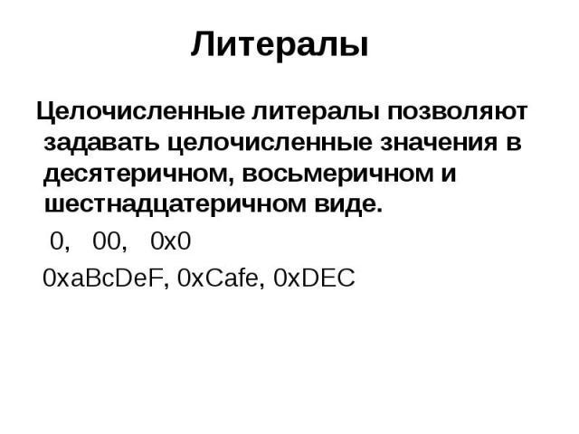 Литералы Целочисленные литералы позволяют задавать целочисленные значения в десятеричном, восьмеричном и шестнадцатеричном виде. 0, 00, 0x0 0xaBcDeF, 0xCafe, 0xDEC
