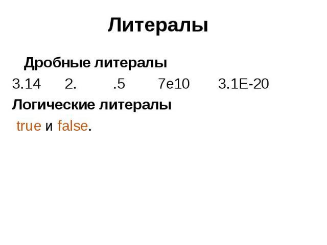 Литералы Дробные литералы 3.14 2. .5 7e10 3.1E-20 Логические литералы true и false.