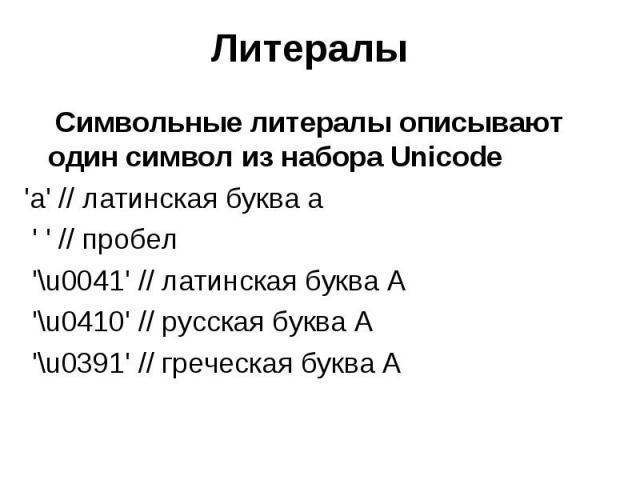 Литералы Символьные литералы описывают один символ из набора Unicode 'a' // латинская буква а ' ' // пробел '\u0041' // латинская буква A '\u0410' // русская буква А '\u0391' // греческая буква A