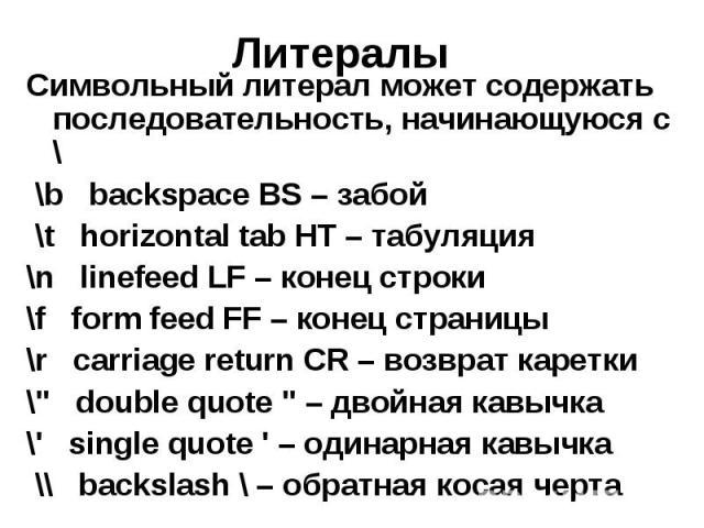"""Литералы Символьный литерал может содержать последовательность, начинающуюся с \ \b backspace BS – забой \t horizontal tab HT – табуляция \n linefeed LF – конец строки \f form feed FF – конец страницы \r carriage return CR – возврат каретки \"""" …"""