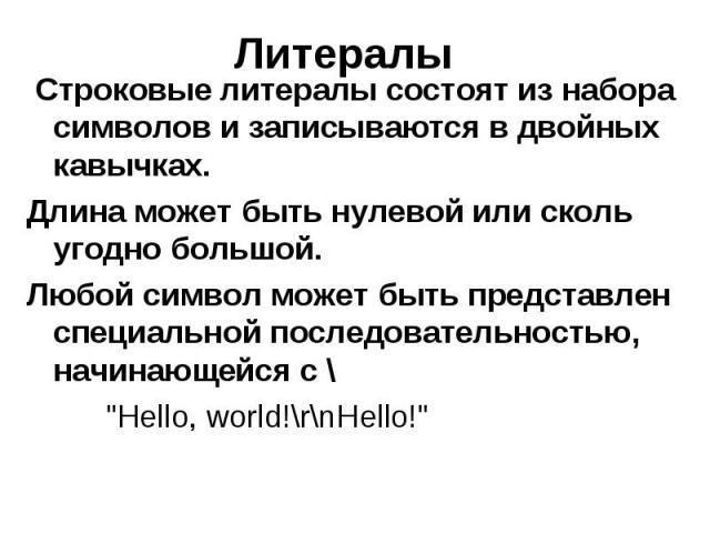 """Литералы Строковые литералы состоят из набора символов и записываются в двойных кавычках. Длина может быть нулевой или сколь угодно большой. Любой символ может быть представлен специальной последовательностью, начинающейся с \ """"Hello, world!\r\…"""