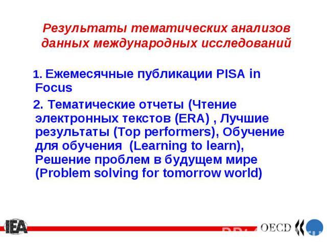 1. Ежемесячные публикации PISA in Focus 1. Ежемесячные публикации PISA in Focus 2. Тематические отчеты (Чтение электронных текстов (ERA) , Лучшие результаты (Top performers), Обучение для обучения (Learning to learn), Решение проблем в будущем мире …
