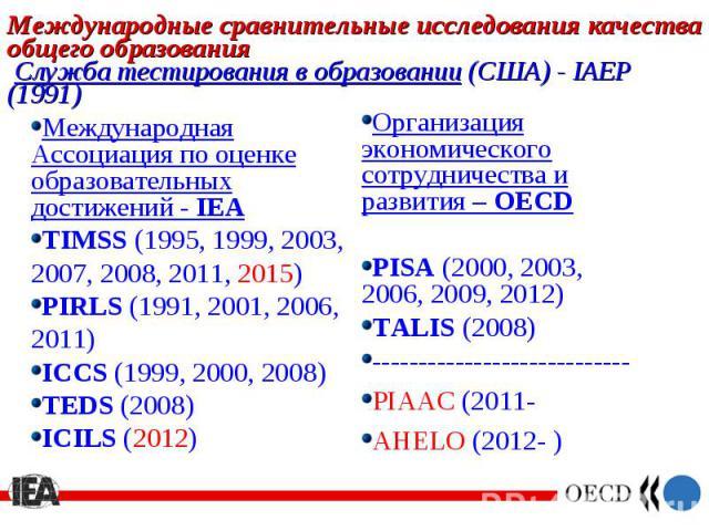 Международная Ассоциация по оценке образовательных достижений - IEA Международная Ассоциация по оценке образовательных достижений - IEA TIMSS (1995, 1999, 2003, 2007, 2008, 2011, 2015) PIRLS (1991, 2001, 2006, 2011) ICCS (1999, 2000, 2008) TEDS (200…
