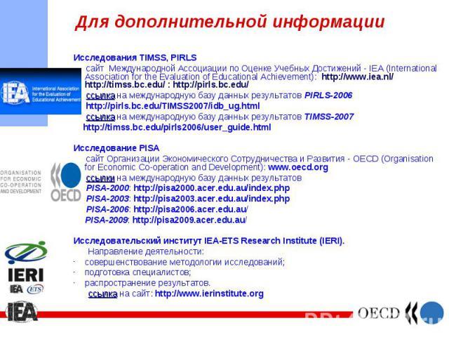 Исследования TIMSS, PIRLS Исследования TIMSS, PIRLS сайт Международной Ассоциации по Оценке Учебных Достижений - IEA (International Association for the Evaluation of Educational Achievement): http://www.iea.nl/ http://timss.bc.edu/ : http://pirls.bc…