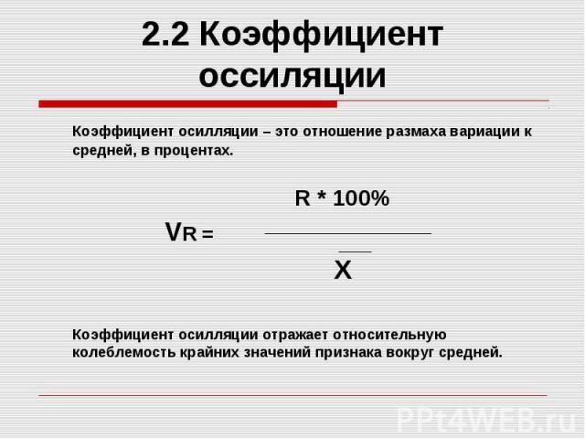 2.2 Коэффициент оссиляции Коэффициент осилляции – это отношение размаха вариации к средней, в процентах. R * 100% VR = X Коэффициент осилляции отражает относительную колеблемость крайних значений признака вокруг средней.