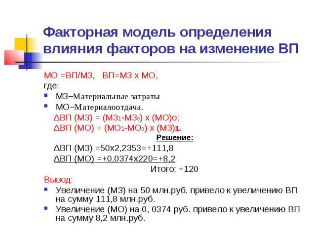 Факторная модель определения влияния факторов на изменение ВП МО =ВП/МЗ, ВП=МЗ х МО, где: МЗ–Материальные затраты МО–Материалоотдача. ΔВП (МЗ) = (МЗ1-МЗ0) х (МО)о; ΔВП (МО) = (МО1-МО0) х (МЗ)1. Решение: ΔВП (МЗ) =50х2,2353=+111,8 ΔВП (МО) =+0,0374х2…