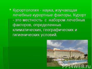 Курортология - наука, изучающая лечебные курортные факторы. Курорт - это местнос