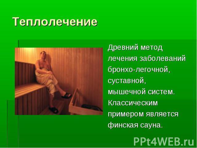 Древний метод Древний метод лечения заболеваний бронхо-легочной, суставной, мышечной систем. Классическим примером является финская сауна.