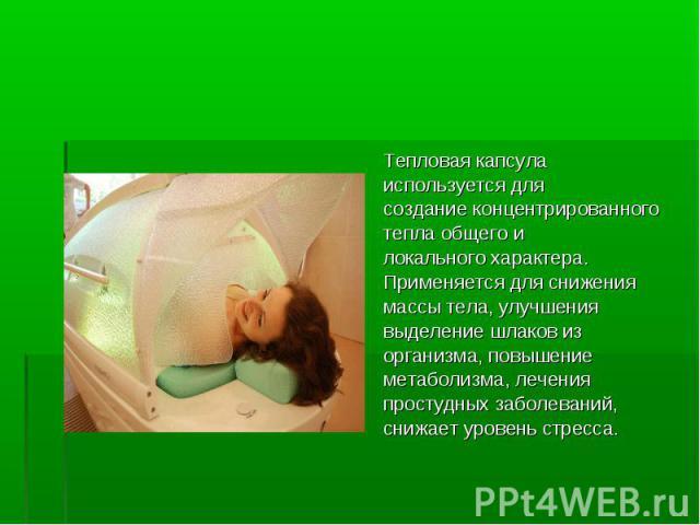 Тепловая капсула Тепловая капсула используется для создание концентрированного тепла общего и локального характера. Применяется для снижения массы тела, улучшения выделение шлаков из организма, повышение метаболизма, лечения простудных заболеваний, …