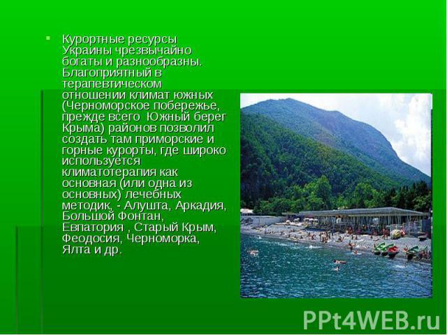 Курортные ресурсы Украины чрезвычайно богаты и разнообразны. Благоприятный в терапевтическом отношении климат южных (Черноморское побережье, прежде всего Южный берег Крыма) районов позволил создать там приморские и горные курорты, где широко использ…