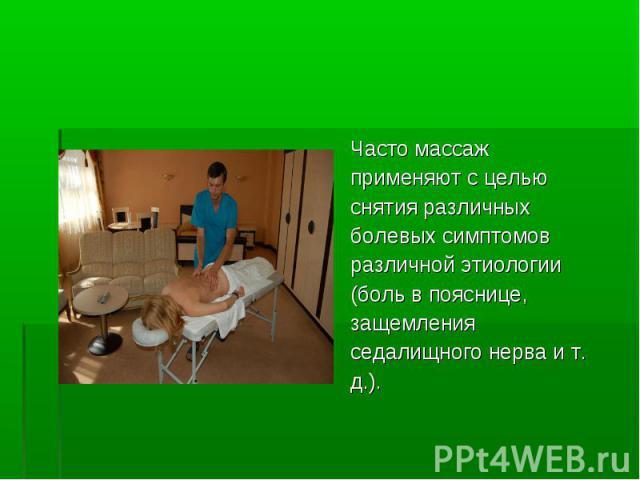 Часто массаж Часто массаж применяют с целью снятия различных болевых симптомов различной этиологии (боль в пояснице, защемления седалищного нерва и т. д.).