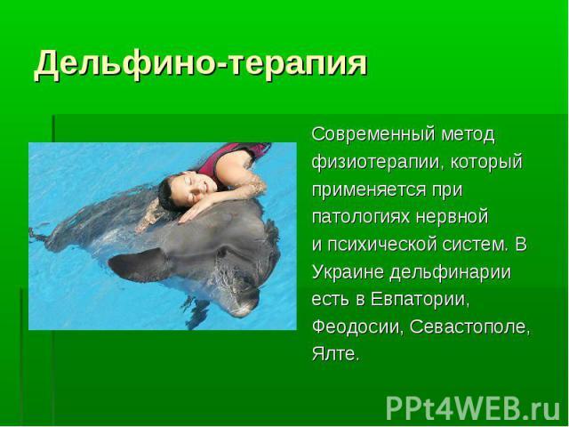 Cовременный метод Cовременный метод физиотерапии, который применяется при патологиях нервной и психической систем. В Украине дельфинарии есть в Евпатории, Феодосии, Севастополе, Ялте.