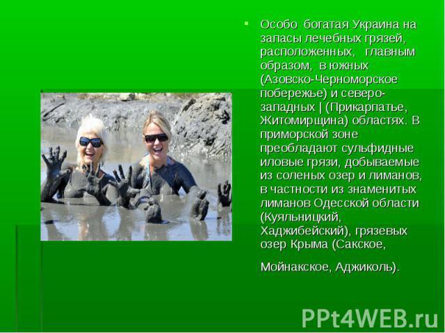 Особо богатая Украина на запасы лечебных грязей, расположенных, главным образом, в южных (Азовско-Черноморское побережье) и северо-западных | (Прикарпатье, Житомирщина) областях. В приморской зоне преобладают сульфидные иловые грязи, добываемые из с…