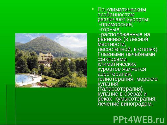 По климатическим особенностям различают курорты: -приморские, -горные, -расположенные на равнинах (в лесной местности, лесостепной, в степях). Главными лечебными факторами климатических курортов является аэротерапия, гелиотерапия, морские купания (т…