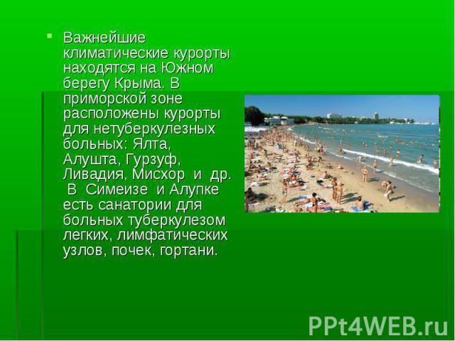 Важнейшие климатические курорты находятся на Южном берегу Крыма. В приморской зоне расположены курорты для нетуберкулезных больных: Ялта, Алушта, Гурзуф, Ливадия, Мисхор и др. В Симеизе и Алупке есть санатории для больных туберкулезом легких, лимфат…