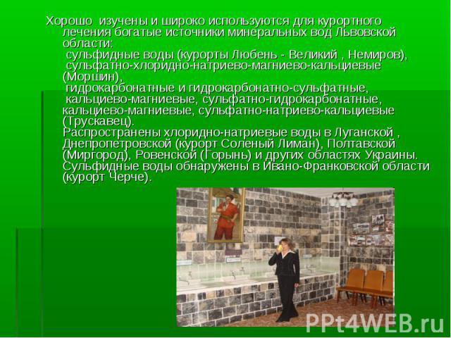 Хорошо изучены и широко используются для курортного лечения богатые источники минеральных вод Львовской области: сульфидные воды (курорты Любень - Великий , Немиров), сульфатно-хлоридно-натриево-магниево-кальциевые (Моршин), гидрокарбонатные и гидро…