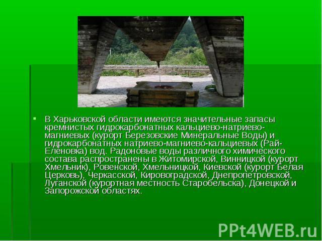 В Харьковской области имеются значительные запасы кремнистых гидрокарбонатных кальциево-натриево-магниевых (курорт Березовские Минеральные Воды) и гидрокарбонатных натриево-магниево-кальциевых (Рай-Еленовка) вод. Радоновые воды различного химическог…