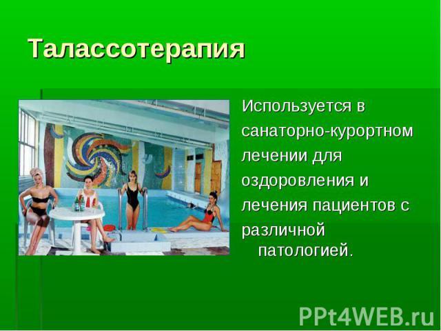 Используется в Используется в санаторно-курортном лечении для оздоровления и лечения пациентов с различной патологией.