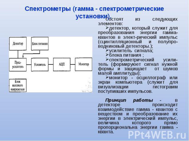 Состоят из следующих элементов: Состоят из следующих элементов: детектор, который служит для преобразования энергии гамма-квантов в электрический импульс (сцинтилляционный и полупроводниковый детекторы.); усилитель сигнала; блока питания ;…