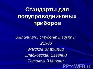 Стандарты для полупроводниковых приборов Выполнили: студенты группы 21306 Мысков