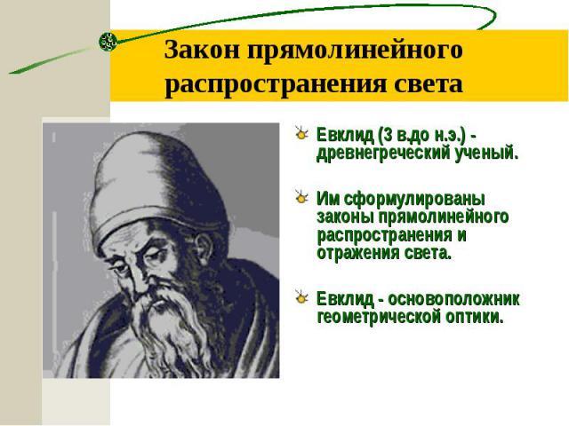 Евклид (3 в.до н.э.) - древнегреческий ученый. Евклид (3 в.до н.э.) - древнегреческий ученый. Им сформулированы законы прямолинейного распространения и отражения света. Евклид - основоположник геометрической оптики.