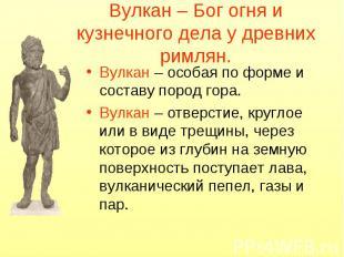 Вулкан – Бог огня и кузнечного дела у древних римлян. Вулкан – особая по форме и
