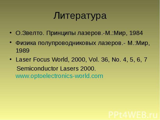 Литература О.Звелто. Принципы лазеров.-М.:Мир, 1984 Физика полупроводниковых лазеров.- М.:Мир, 1989 Laser Focus World, 2000, Vol. 36, No. 4, 5, 6, 7 Semiconductor Lasers 2000. www.optoelectronics-world.com
