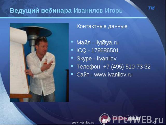 Контактные данные Контактные данные Майл - iiy@ya.ru ICQ - 178686501 Skype - iivanilov Телефон +7 (495) 510-73-32 Сайт - www.ivanilov.ru