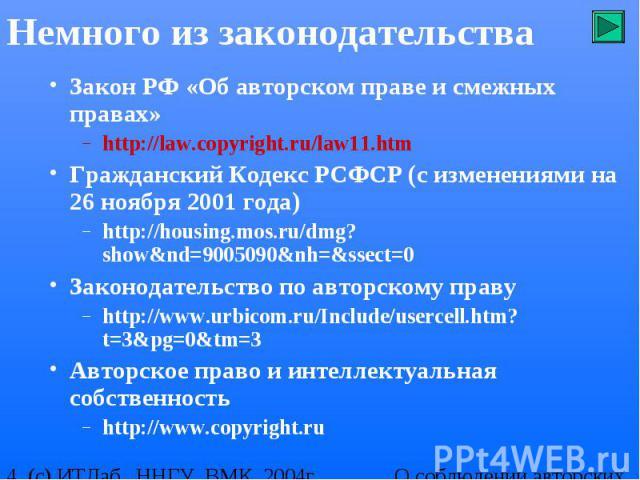 Немного из законодательства Закон РФ «Об авторском праве и смежных правах» http://law.copyright.ru/law11.htm Гражданский Кодекс РСФСР (с изменениями на 26 ноября 2001 года) http://housing.mos.ru/dmg?show&nd=9005090&nh=&ssect=0 Законодате…