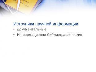 Источники научной информации Документальные Информационно-библиографические