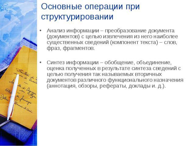 Основные операции при структурировании Анализ информации – преобразование документа (документов) с целью извлечения из него наиболее существенных сведений (компонент текста) – слов, фраз, фрагментов. Синтез информации – обобщение, объединение, оценк…