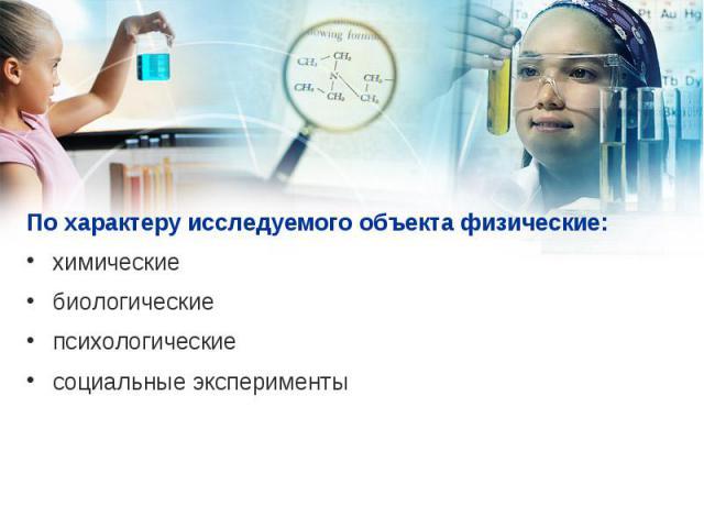 По характеру исследуемого объекта физические: По характеру исследуемого объекта физические: химические биологические психологические социальные эксперименты