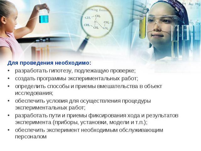 Для проведения необходимо: Для проведения необходимо: разработать гипотезу, подлежащую проверке; создать программы экспериментальных работ; определить способы и приемы вмешательства в объект исследования; обеспечить условия для осуществления процеду…