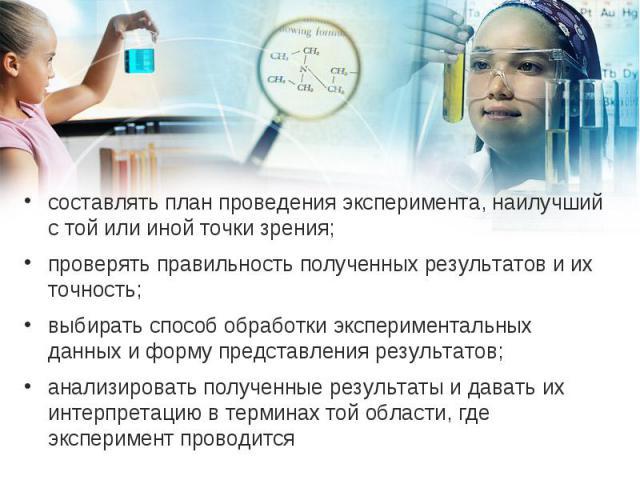 составлять план проведения эксперимента, наилучший с той или иной точки зрения; составлять план проведения эксперимента, наилучший с той или иной точки зрения; проверять правильность полученных результатов и их точность; выбирать способ обработки эк…