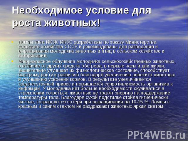 Необходимое условие для роста животных! Лампы типа ИКЗК, ИКЗС разработаны по заказу Министерства сельского хозяйства СССР и рекомендованы для разведения и выращивания молодняка животных и птиц в сельском хозяйстве и ветеринарии. Инфракрасное облучен…