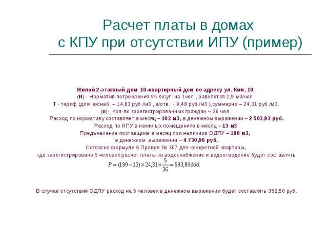 Жилой 2-этажный дом 10-квартирный дом по адресу ул. Ким, 10 (N) - Норматив потребления 95 л/сут. на 1чел., равняется 2,9 м3/чел. T - тариф (для в/снаб. – 14,83 руб./м3., в/отв. - 9,48 руб./м3.),суммарно – 24,31 руб./м3. (n)- Кол-во зарегистрированны…