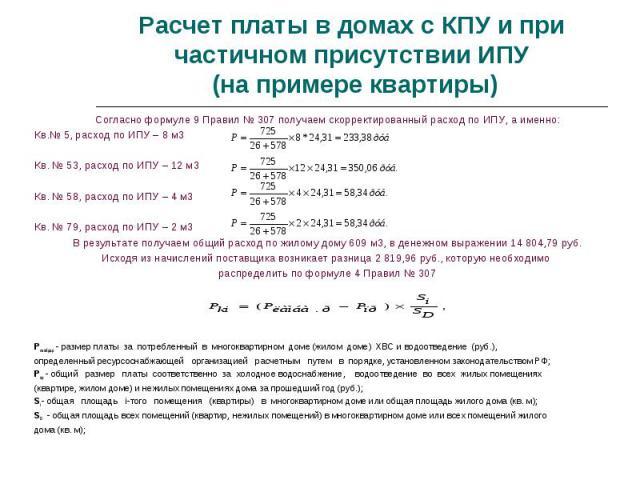 Согласно формуле 9 Правил № 307 получаем скорректированный расход по ИПУ, а именно: Согласно формуле 9 Правил № 307 получаем скорректированный расход по ИПУ, а именно: Кв.№ 5, расход по ИПУ – 8 м3 Кв. № 53, расход по ИПУ – 12 м3 Кв. № 58, расход по …
