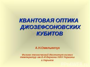 КВАНТОВАЯ ОПТИКА ДЖОЗЕФСОНОВСКИХ КУБИТОВ А.Н.Омельянчук Физико-технический Инсти