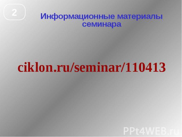 Информационные материалы семинара ciklon.ru/seminar/110413