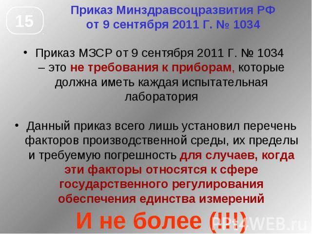 Приказ Минздравсоцразвития РФ от 9 сентября 2011 Г. № 1034 Приказ МЗСР от 9 сентября 2011 Г. № 1034 – это не требования к приборам, которые должна иметь каждая испытательная лаборатория Данный приказ всего лишь установил перечень факторов производст…