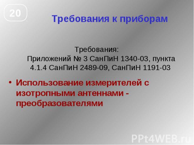 Требования к приборам Требования: Приложений № 3 СанПиН 1340-03, пункта 4.1.4 СанПиН 2489-09, СанПиН 1191-03 Использование измерителей с изотропными антеннами - преобразователями