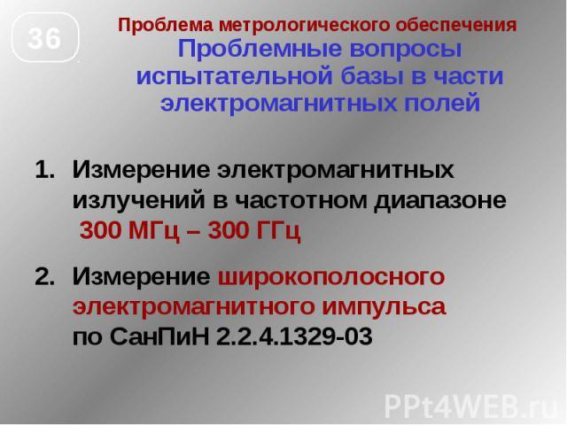 Проблема метрологического обеспечения Проблемные вопросы испытательной базы в части электромагнитных полей Измерение электромагнитных излучений в частотном диапазоне 300 МГц – 300 ГГц Измерение широкополосного электромагнитного импульса по СанПиН 2.…