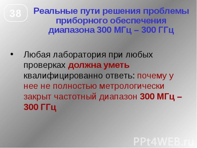 Реальные пути решения проблемы приборного обеспечения диапазона 300 МГц – 300 ГГц Любая лаборатория при любых проверках должна уметь квалифицированно ответь: почему у нее не полностью метрологически закрыт частотный диапазон 300 МГц – 300 ГГц