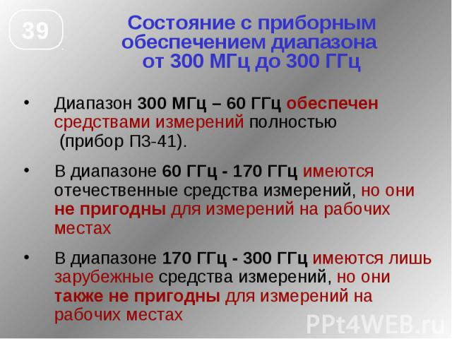 Состояние с приборным обеспечением диапазона от 300 МГц до 300 ГГц Диапазон 300 МГц – 60 ГГц обеспечен средствами измерений полностью (прибор П3-41). В диапазоне 60 ГГц - 170 ГГц имеются отечественные средства измерений, но они не пригодны для измер…