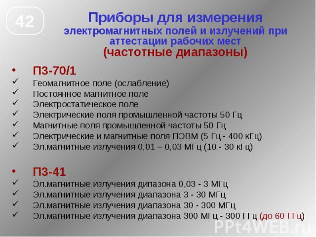 Приборы для измерения электромагнитных полей и излучений при аттестации рабочих мест (частотные диапазоны) П3-70/1 Геомагнитное поле (ослабление) Постоянное магнитное поле Электростатическое поле Электрические поля промышленной частоты 50 Гц Магнитн…