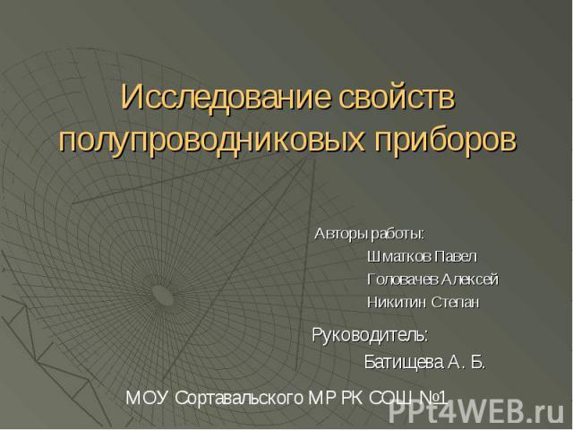 Исследование свойств полупроводниковых приборов Авторы работы: Шматков Павел Головачев Алексей Никитин Степан