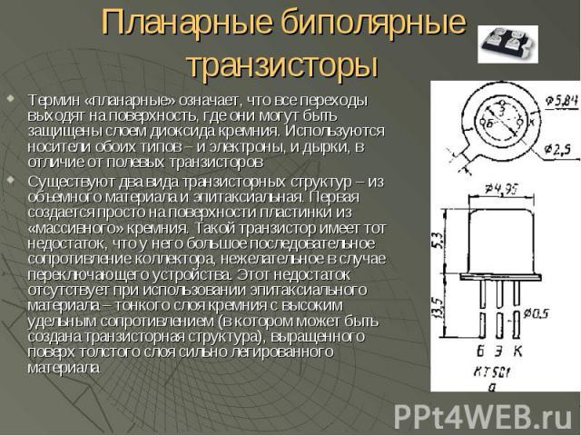 Планарные биполярные транзисторы Термин «планарные» означает, что все переходы выходят на поверхность, где они могут быть защищены слоем диоксида кремния. Используются носители обоих типов – и электроны, и дырки, в отличие от полевых транзисторов Су…
