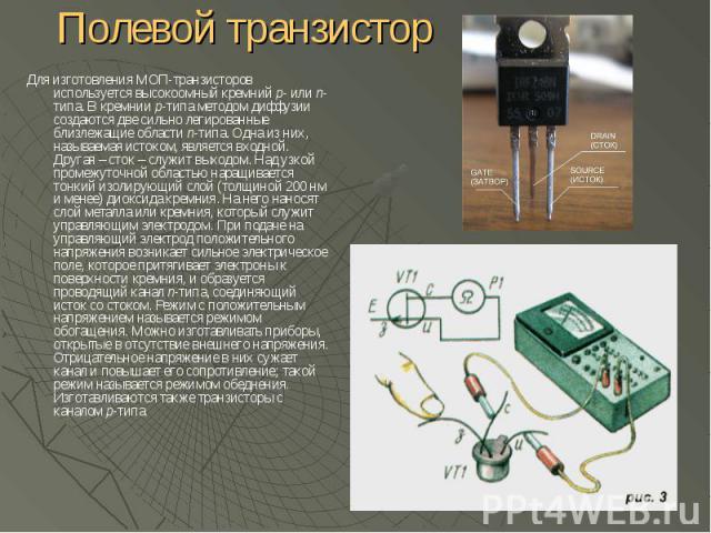 Полевой транзистор Для изготовления МОП-транзисторов используется высокоомный кремний p- или n-типа. В кремнии p-типа методом диффузии создаются две сильно легированные близлежащие области n-типа. Одна из них, называемая истоком, является входной. Д…