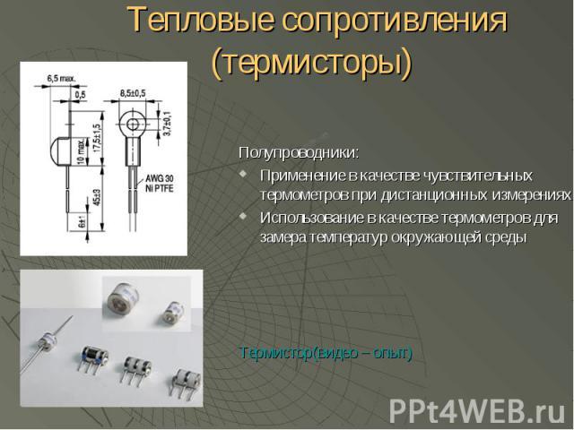 Тепловые сопротивления (термисторы) Полупроводники: Применение в качестве чувствительных термометров при дистанционных измерениях Использование в качестве термометров для замера температур окружающей среды Термистор(видео – опыт)