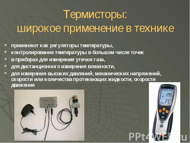Термисторы: широкое применение в технике применяют как регуляторы температуры, контролирование температуры в большом числе точек в приборах для измерения утечки газа, для дистанционного измерения влажности, для измерения высоких давлений, механическ…